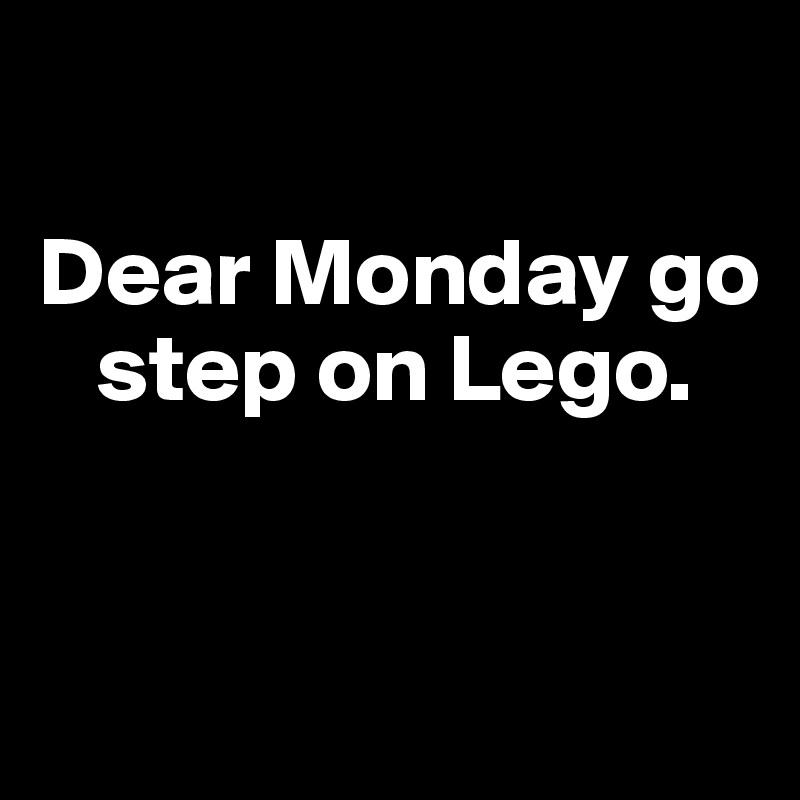 Dear Monday go      step on Lego.