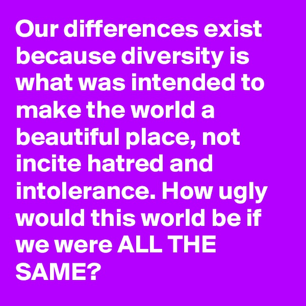 Our differences exist because diversity is what was intended to make the world a beautiful place, not incite hatred and intolerance. How ugly would this world be if we were ALL THE SAME?