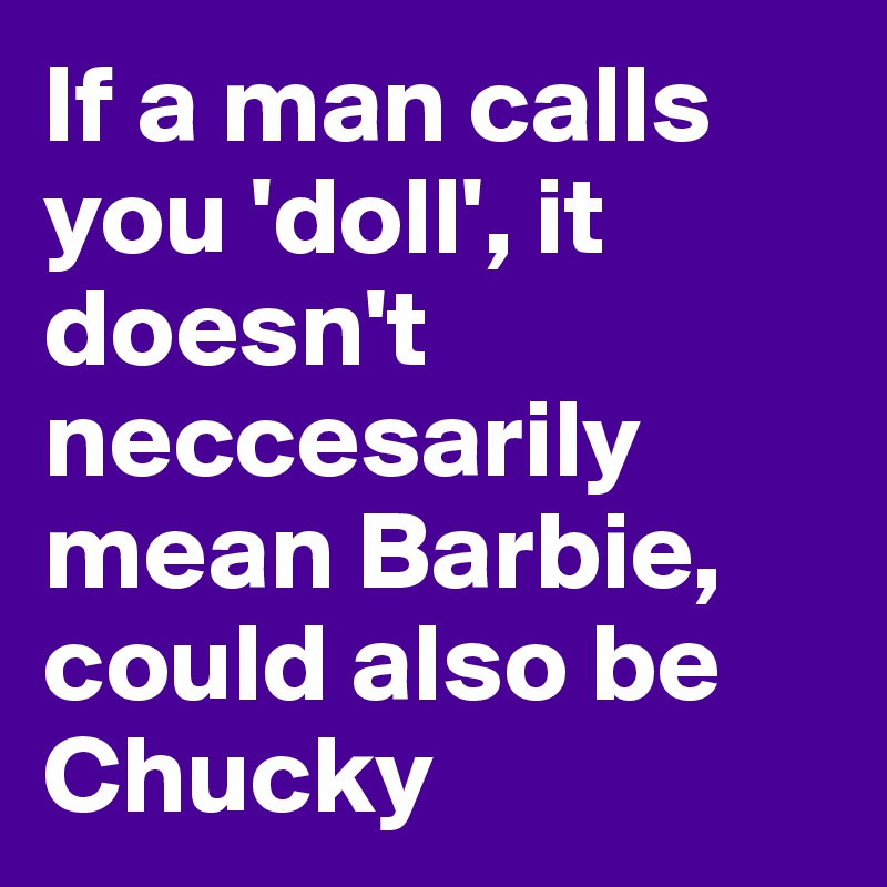 If a man calls you 'doll', it doesn't neccesarily mean Barbie, could also be Chucky