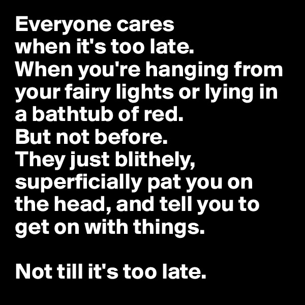 Everyone cares when it's too late. When you're hanging from your fairy lights or lying in a bathtub of red. But not before.  They just blithely, superficially pat you on the head, and tell you to get on with things.  Not till it's too late.