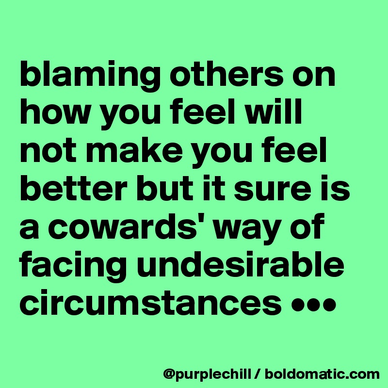 blaming others on how you feel will not make you feel better but it sure is a cowards' way of facing undesirable circumstances •••