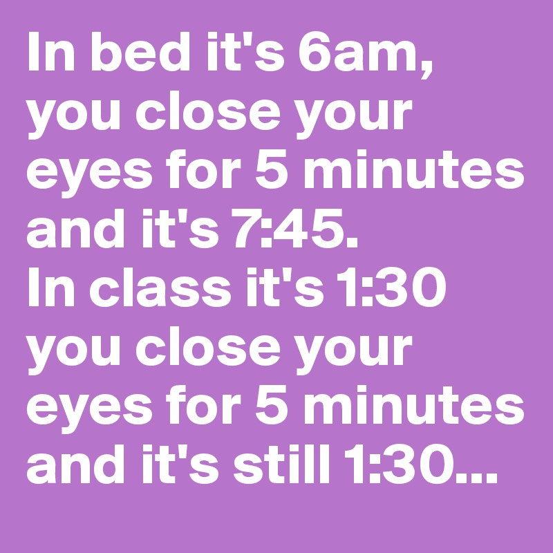 In bed it's 6am, you close your eyes for 5 minutes and it's 7:45. In class it's 1:30 you close your eyes for 5 minutes and it's still 1:30...
