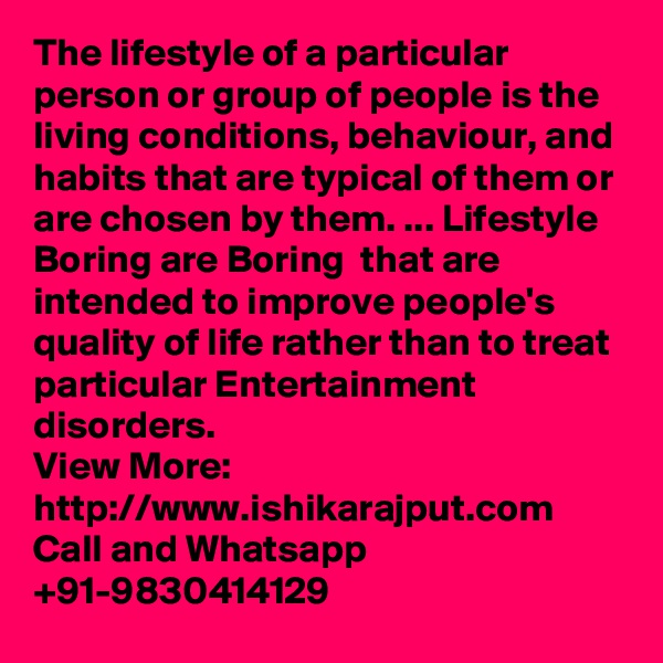The lifestyle of a particular person or group of people is the living conditions, behaviour, and habits that are typical of them or are chosen by them. ... Lifestyle Boring are Boring  that are intended to improve people's quality of life rather than to treat particular Entertainment disorders. View More: http://www.ishikarajput.com Call and Whatsapp +91-9830414129
