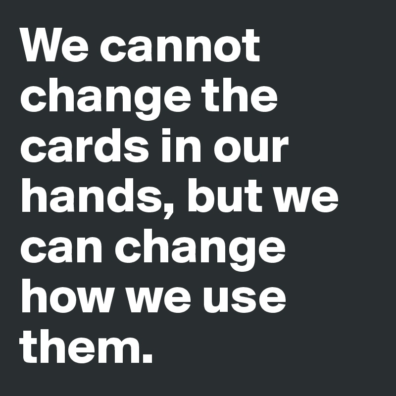 We cannot change the cards in our hands, but we can change how we use them.