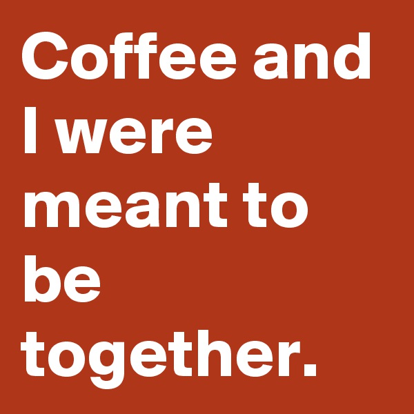 Coffee and I were meant to be together.