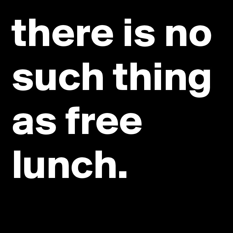 there is no such thing as free lunch.