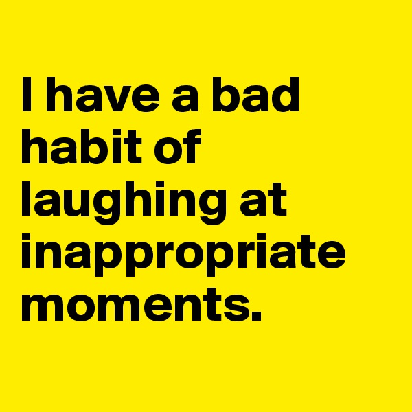 I have a bad habit of laughing at inappropriate moments.