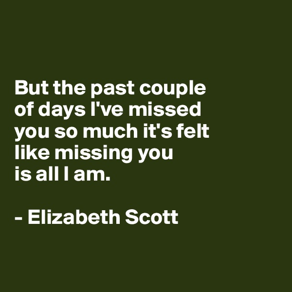 But the past couple of days I've missed  you so much it's felt  like missing you  is all I am.  - Elizabeth Scott