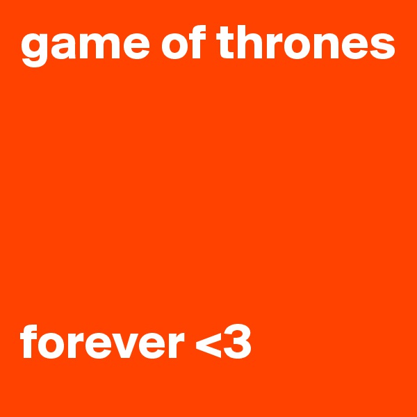 game of thrones       forever <3