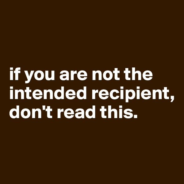 if you are not the intended recipient, don't read this.
