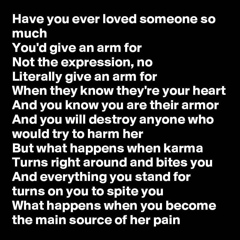 Have you ever loved someone so much You'd give an arm for Not the expression, no Literally give an arm for When they know they're your heart And you know you are their armor And you will destroy anyone who would try to harm her But what happens when karma Turns right around and bites you And everything you stand for turns on you to spite you What happens when you become the main source of her pain