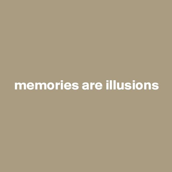 memories are illusions