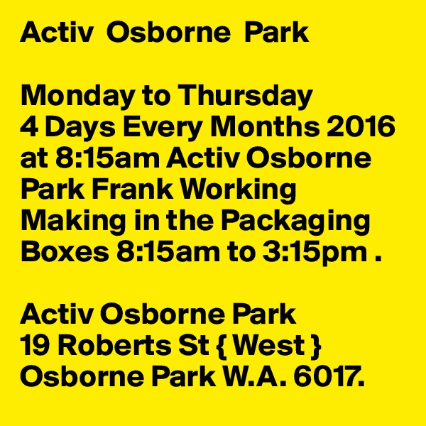 Activ  Osborne  Park  Monday to Thursday             4 Days Every Months 2016 at 8:15am Activ Osborne Park Frank Working Making in the Packaging Boxes 8:15am to 3:15pm .  Activ Osborne Park 19 Roberts St { West } Osborne Park W.A. 6017.