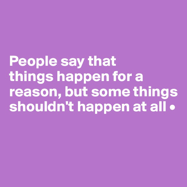 People say that things happen for a reason, but some things shouldn't happen at all •