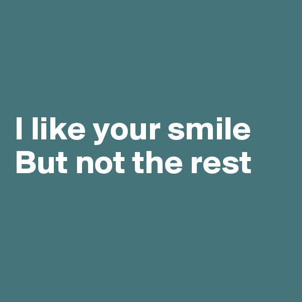 I like your smile But not the rest