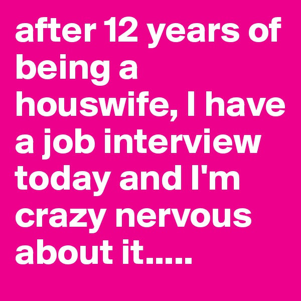 after 12 years of being a houswife, I have a job interview today and I'm crazy nervous about it.....