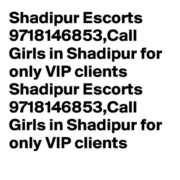 Shadipur Escorts 9718146853,Call Girls in Shadipur for only VIP clients Shadipur Escorts 9718146853,Call Girls in Shadipur for only VIP clients