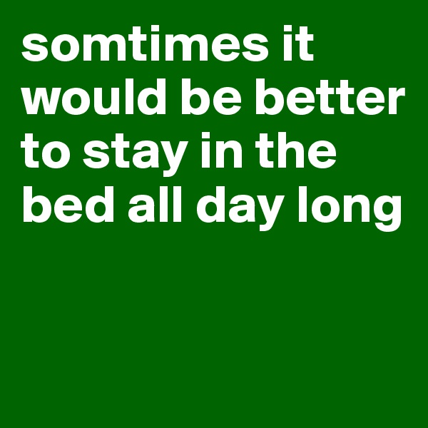 somtimes it would be better to stay in the bed all day long