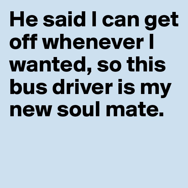 He said I can get off whenever I wanted, so this bus driver is my new soul mate.