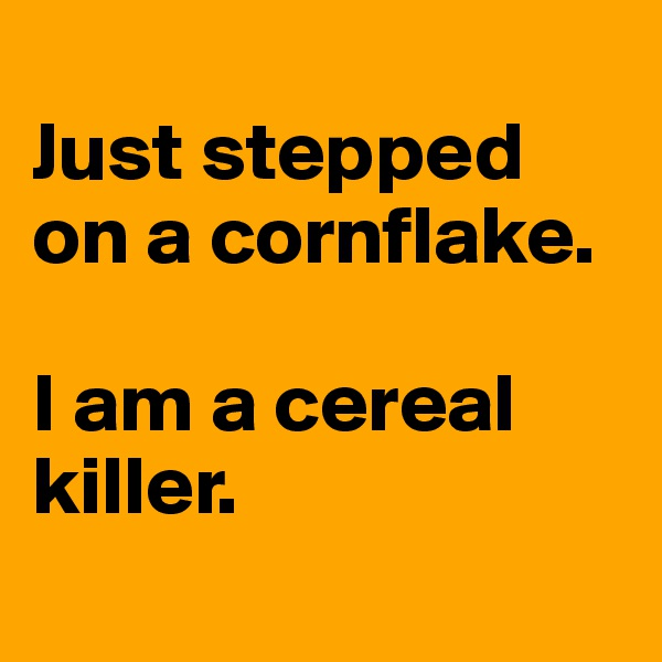 Just stepped on a cornflake.   I am a cereal killer.