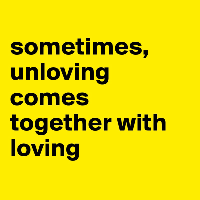 sometimes, unloving comes together with loving