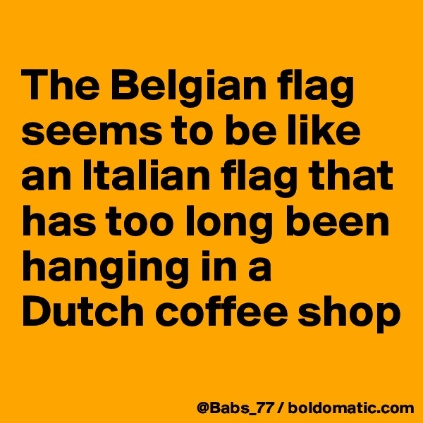 The Belgian flag seems to be like an Italian flag that has too long been hanging in a Dutch coffee shop