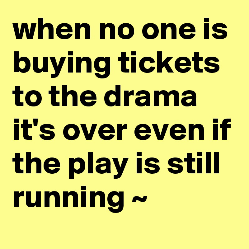 when no one is buying tickets to the drama it's over even if the play is still running ~