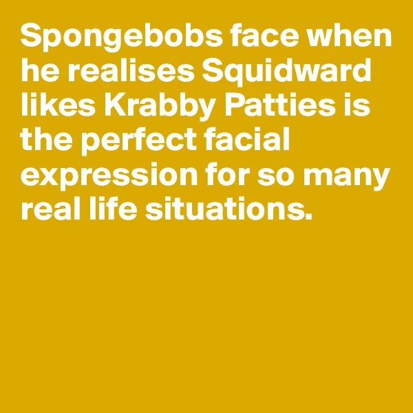 Spongebobs face when he realises Squidward likes Krabby Patties is the perfect facial expression for so many real life situations.
