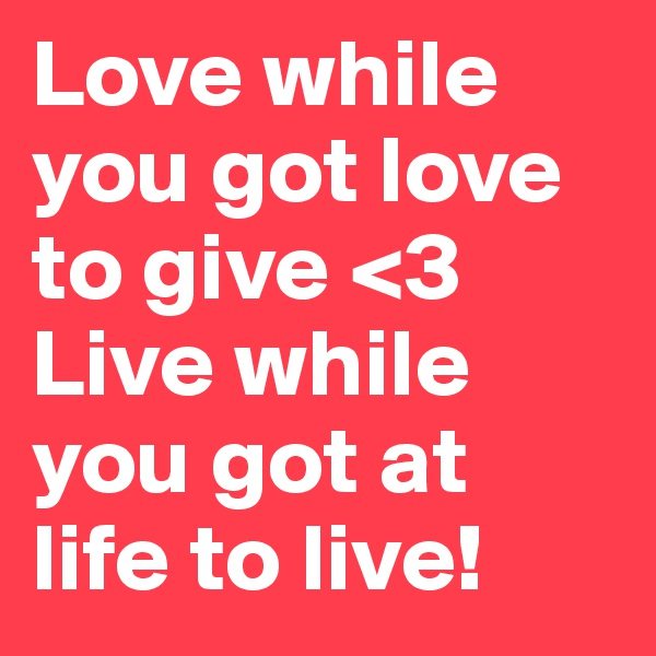 Love while you got love to give <3 Live while you got at life to live!