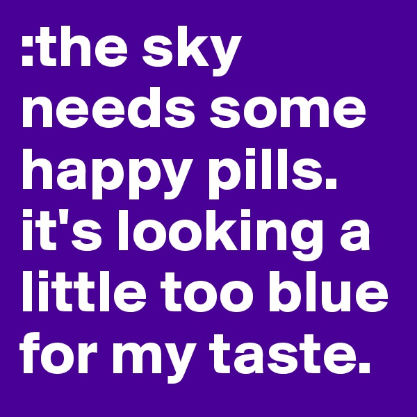 :the sky needs some happy pills. it's looking a little too blue for my taste.