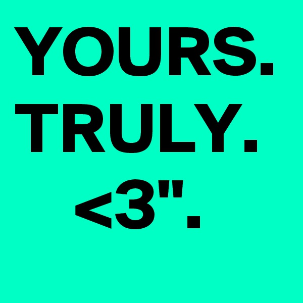 """YOURS. TRULY.       <3""""."""