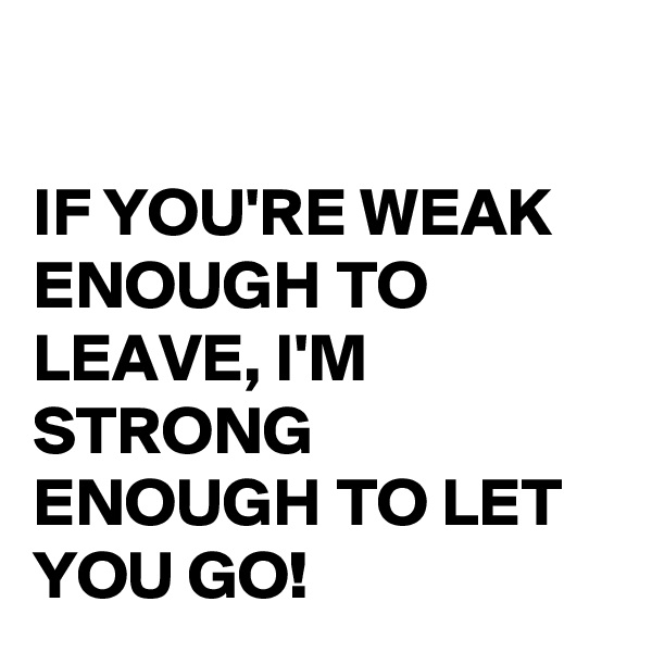 IF YOU'RE WEAK ENOUGH TO LEAVE, I'M STRONG ENOUGH TO LET YOU GO!