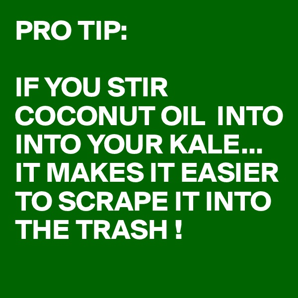 PRO TIP:  IF YOU STIR COCONUT OIL  INTO INTO YOUR KALE... IT MAKES IT EASIER TO SCRAPE IT INTO THE TRASH !