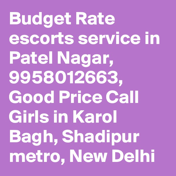 Budget Rate escorts service in Patel Nagar, 9958012663, Good Price Call Girls in Karol Bagh, Shadipur metro, New Delhi