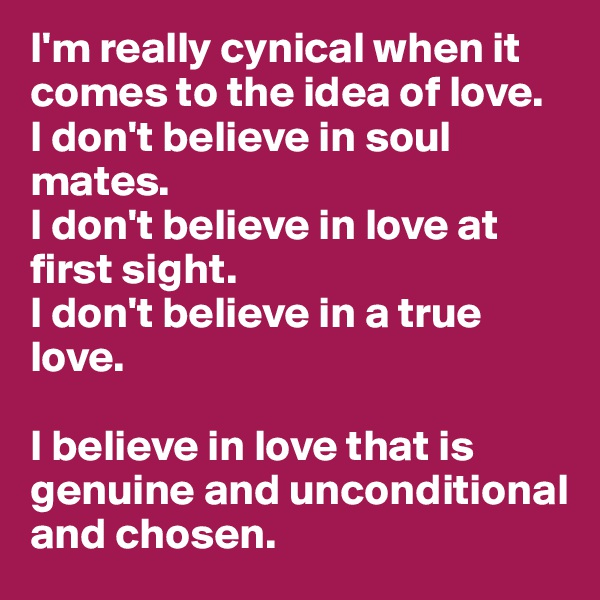 I'm really cynical when it comes to the idea of love. I don't believe in soul mates. I don't believe in love at first sight.  I don't believe in a true love.   I believe in love that is genuine and unconditional and chosen.