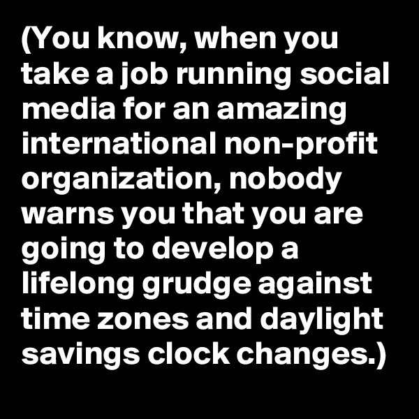 (You know, when you take a job running social media for an amazing international non-profit organization, nobody warns you that you are going to develop a lifelong grudge against time zones and daylight savings clock changes.)