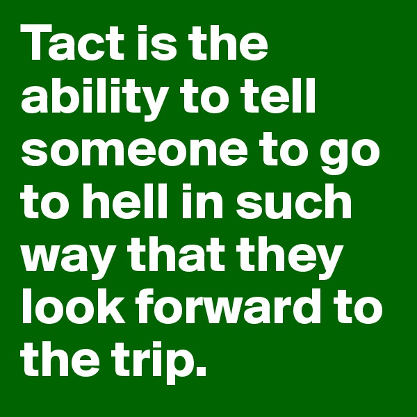 Tact is the ability to tell someone to go to hell in such way that they look forward to the trip.