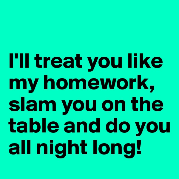 I'll treat you like my homework, slam you on the table and do you all night long!