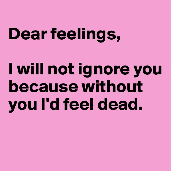 Dear feelings,  I will not ignore you because without you I'd feel dead.