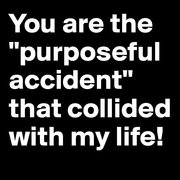"""You are the """"purposeful accident"""" that collided with my life!"""