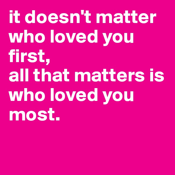 it doesn't matter who loved you first,  all that matters is who loved you most.