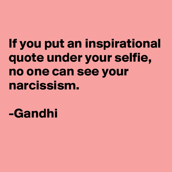 If you put an inspirational quote under your selfie,  no one can see your narcissism.  -Gandhi