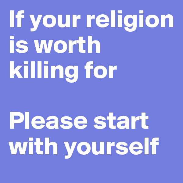 If your religion is worth killing for  Please start with yourself