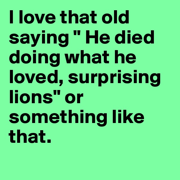 """I love that old saying """" He died doing what he loved, surprising lions"""" or something like that."""