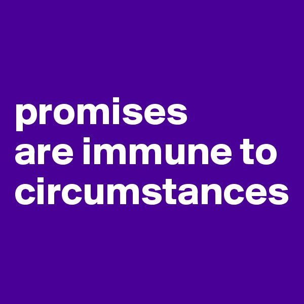 promises  are immune to circumstances