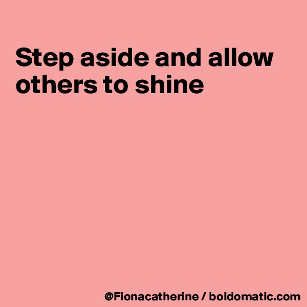 Step aside and allow others to shine