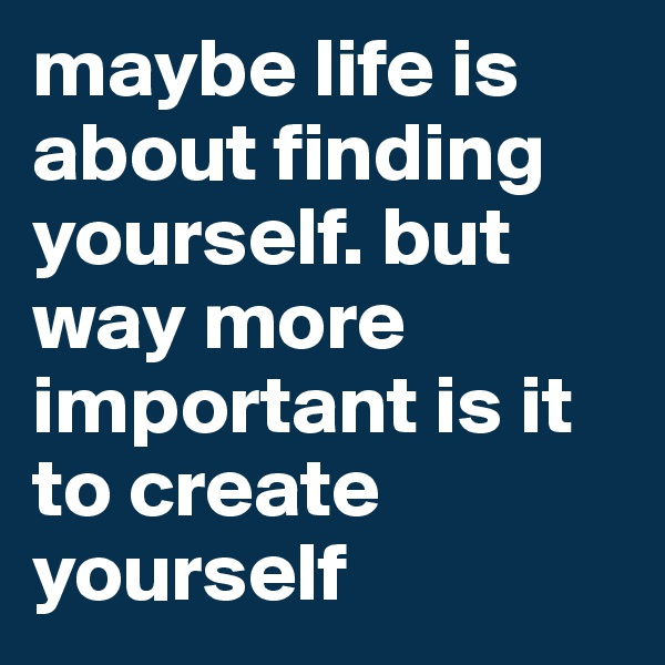 maybe life is about finding yourself. but way more important is it to create yourself