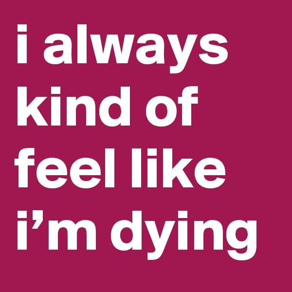 i always kind of feel like i'm dying
