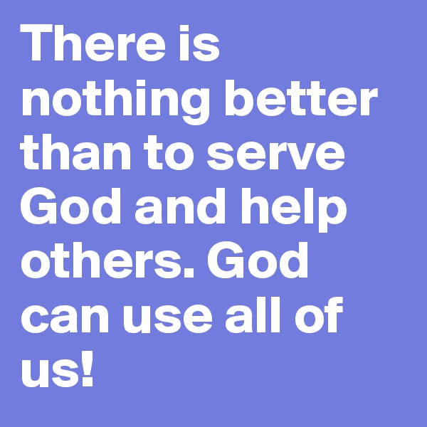 There is nothing better than to serve God and help others. God can use all of us!
