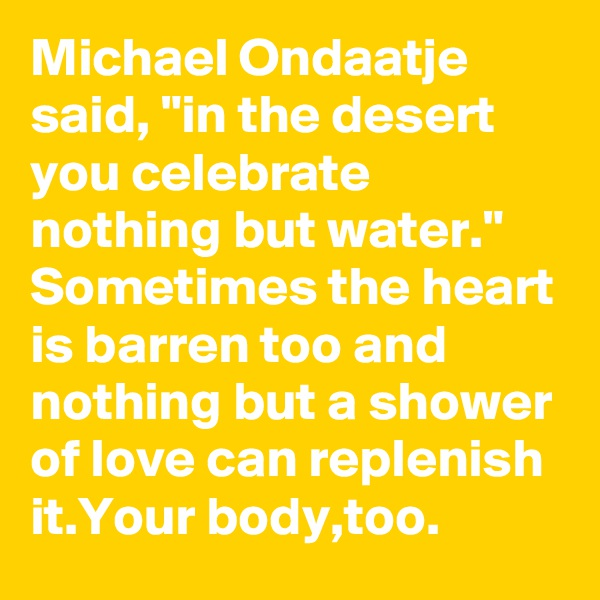 "Michael Ondaatje said, ""in the desert you celebrate nothing but water."" Sometimes the heart is barren too and nothing but a shower of love can replenish it.Your body,too."